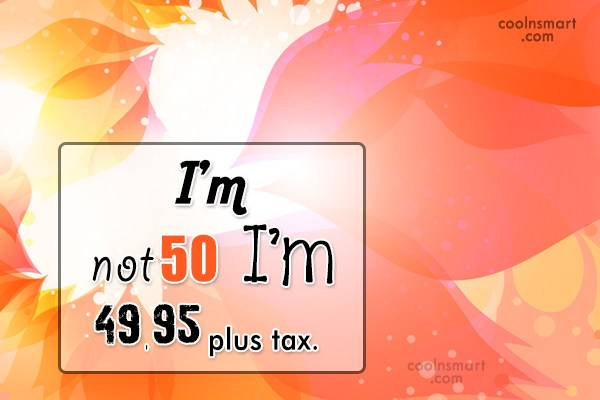 Birthday Quote: I'm not 50 I'm 49.95 plus tax.