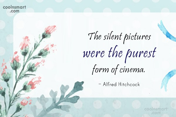 Quote: The silent pictures were the purest form...