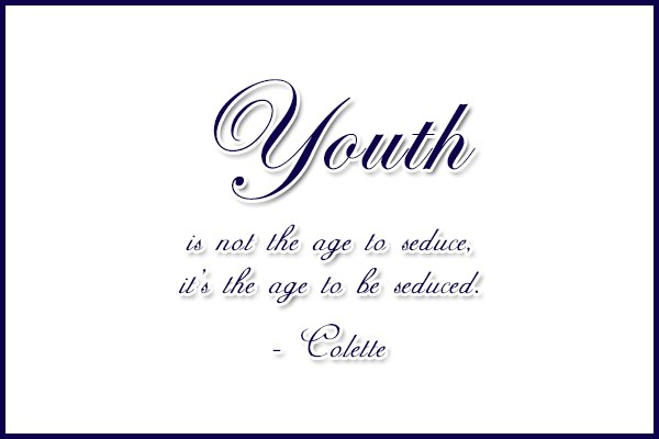Quote: Youth is not the age to seduce,...