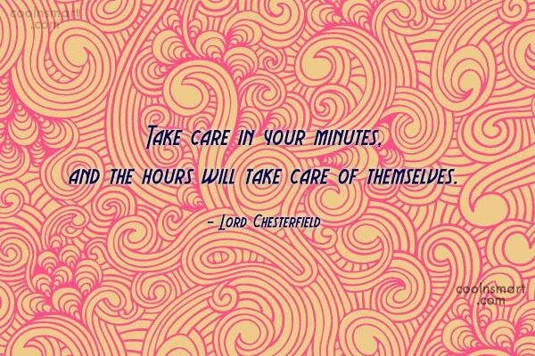 Quote: Take care in your minutes, and the...