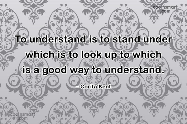 Quote: To understand is to stand under which...