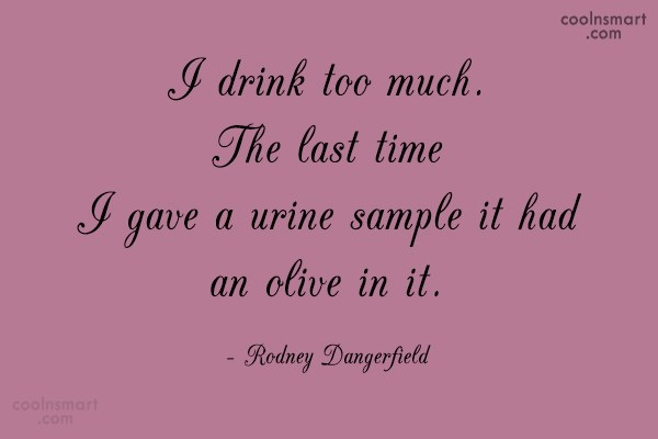 Funny Quote: I drink too much. The last time...