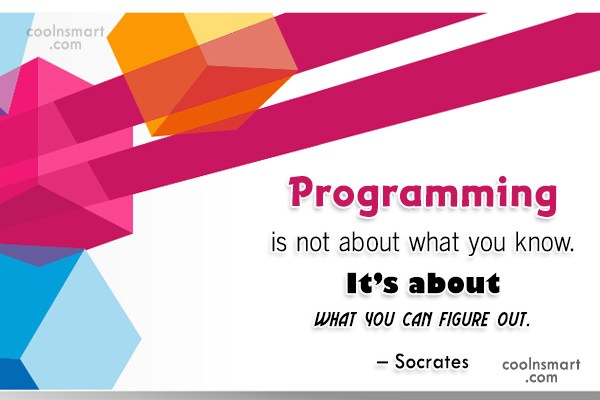 Quote: Programming is not about what you know....