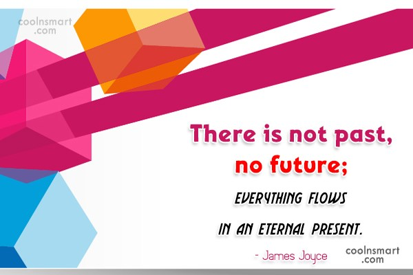 Past Quote: There is not past, no future; everything...