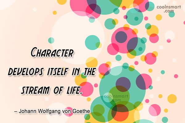 Quote: Character develops itself in the stream of...
