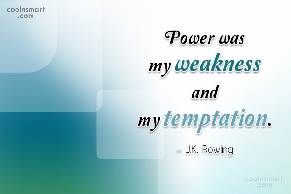 Quote: Power was my weakness and my temptation....