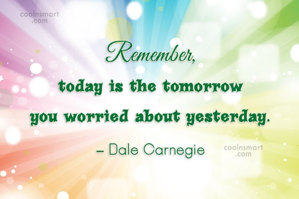 Quote: Remember, today is the tomorrow you worried...