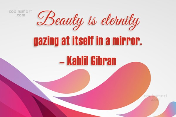 Quote: Beauty is eternity gazing at itself in...