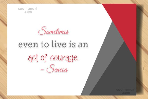 Courage Quote: Sometimes even to live is an act...