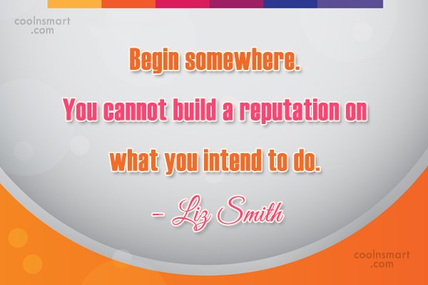 Reputation Quote: Begin somewhere. You cannot build a reputation...