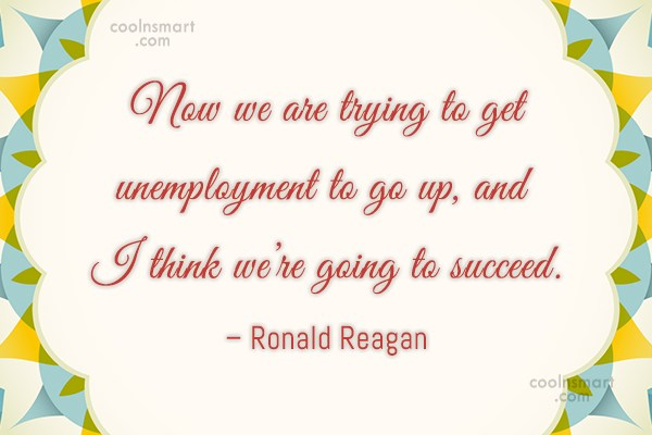 Quote: Now we are trying to get unemployment...