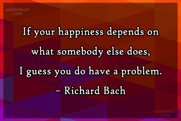 Quote: If your happiness depends on what somebody...