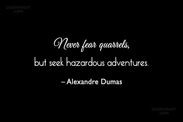 Fear Quote: Never fear quarrels, but seek hazardous adventures....