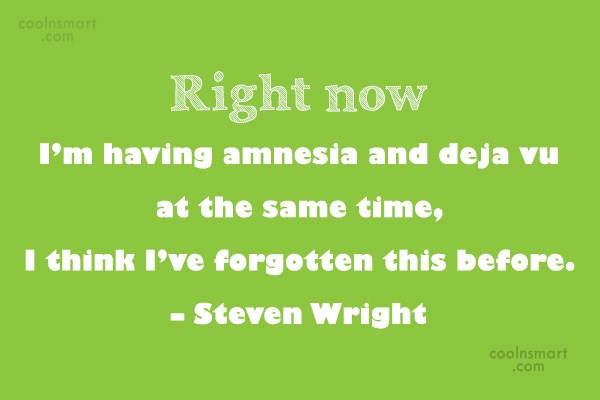 Quote: Right now I'm having amnesia and deja...