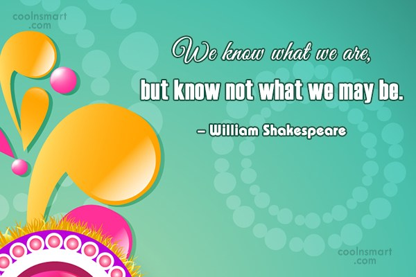 Future Quote: We know what we are, but know...