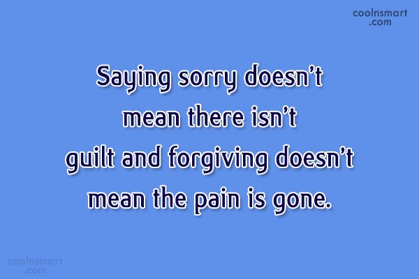 Guilt Quote: Saying sorry doesn't mean there isn't guilt...