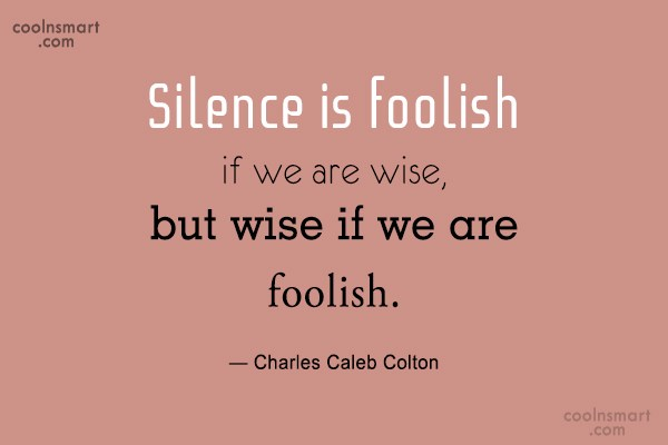 Quote: Silence is foolish if we are wise,...