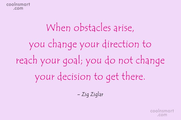 Quote: When obstacles arise, you change your direction...