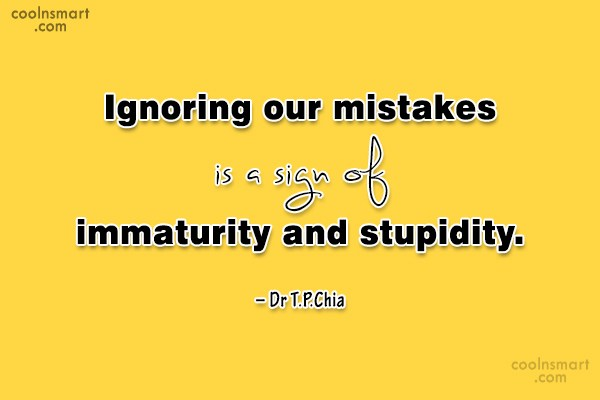 Quote: Ignoring our mistakes is a sign of...