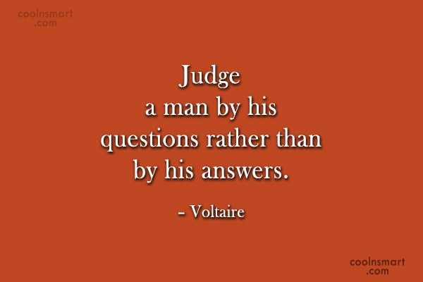 Quote: Judge a man by his questions rather...
