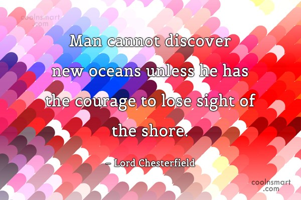 Beginning Quote: Man cannot discover new oceans unless he...