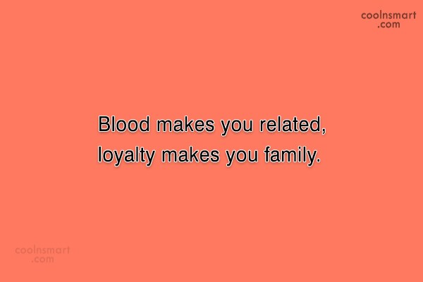 Family Quote: Blood makes you related, loyalty makes you...