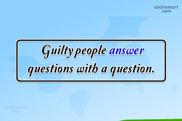 Guilt Quote: Guilty people answer questions with a question.