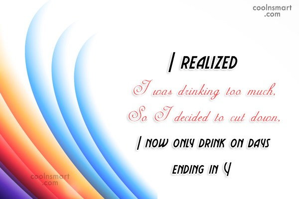 Alcohol Quote: I realized I was drinking too much,...