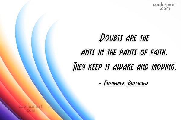 Doubt Quote: Doubts are the ants in the pants...