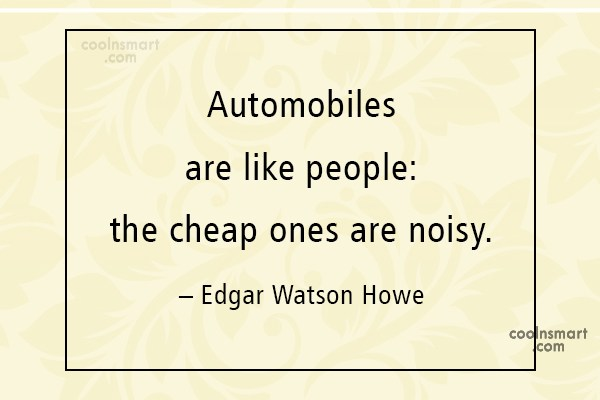 Quote: Automobiles are like people: the cheap ones...