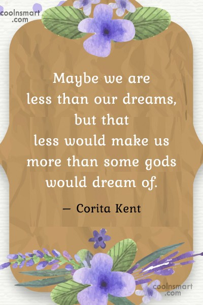 Quote: Maybe we are less than our dreams,...