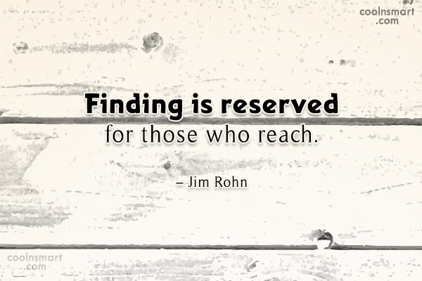 Quote: Finding is reserved for those who reach....