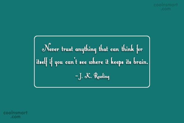 Trust Quote: Never trust anything that can think for...