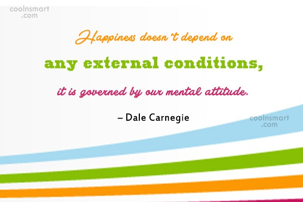 Quote: Happiness doesn't depend on any external conditions,...