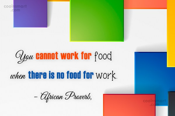 Food Quote: You cannot work for food when there...