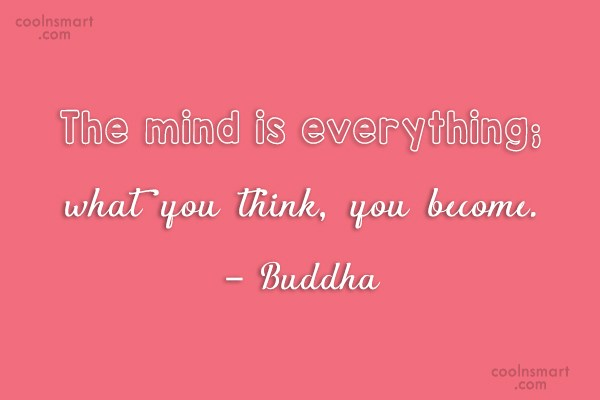 Quote: The mind is everything; what you think,...
