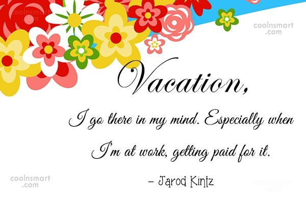 Quote: Vacation, I go there in my mind....