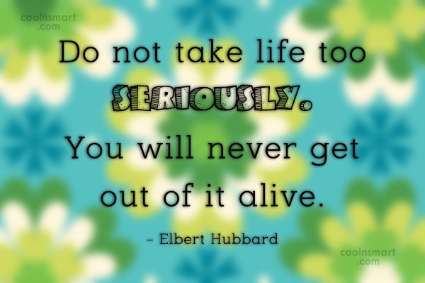 Quote: Do not take life too seriously. You...