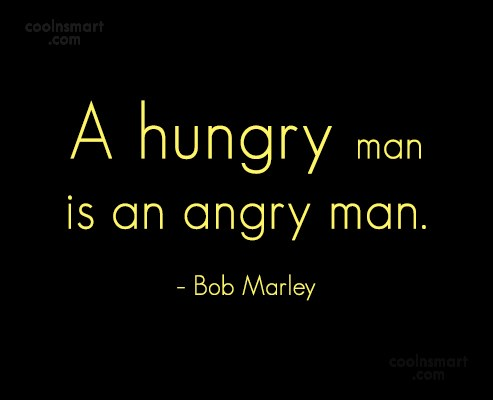 Quote: A hungry man is an angry man....