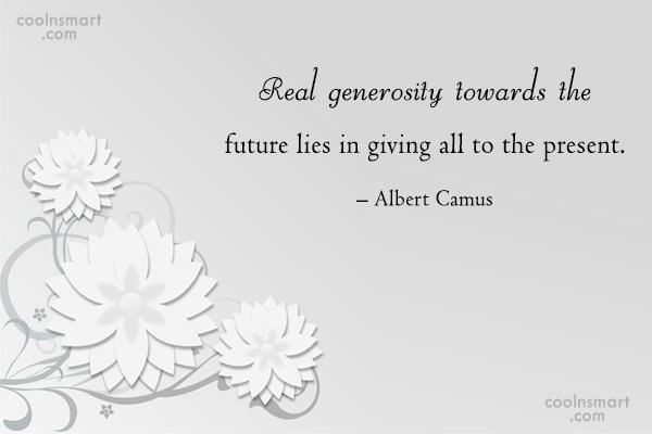 Quote: Real generosity towards the future lies in...