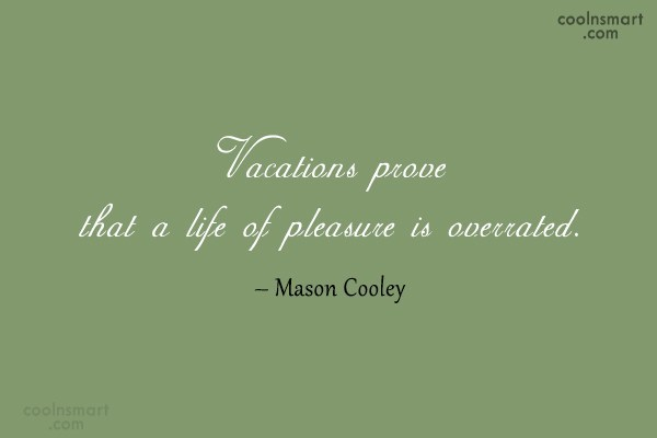 Quote: Vacations prove that a life of pleasure...