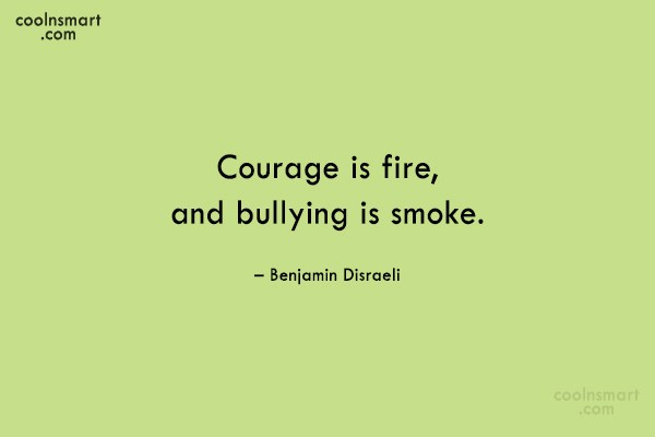 Quote: Courage is fire, and bullying is smoke....