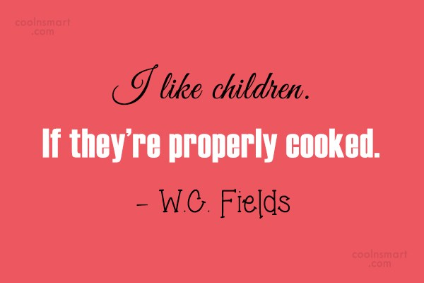 Quote: I like children. If they're properly cooked....