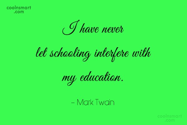 Quote: I have never let schooling interfere with...
