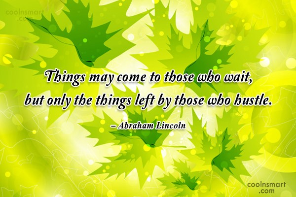 Quote: Things may come to those who wait,...