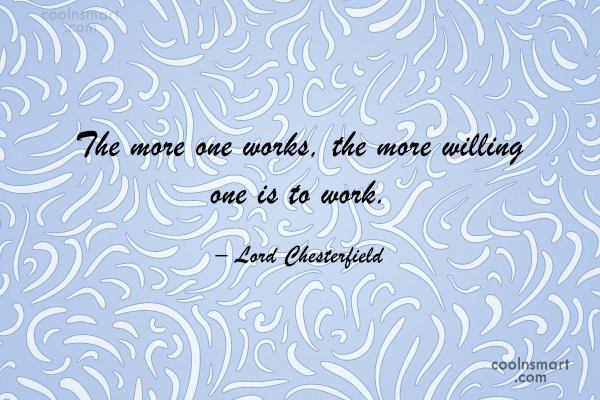 Quote: The more one works, the more willing...