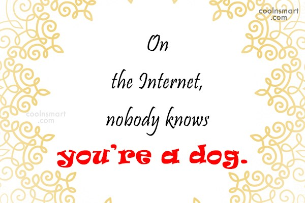 Internet Quote: On the Internet, nobody knows you're a...