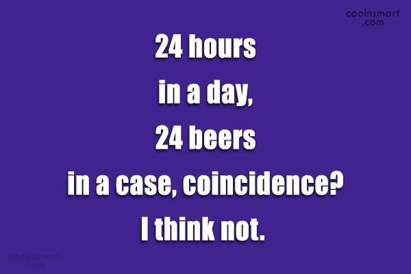 Alcohol Quote: 24 hours in a day, 24 beers...