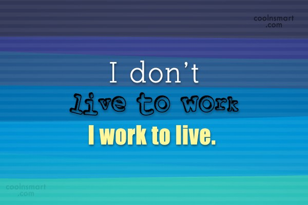 Job Quote: I don't live to work I work...