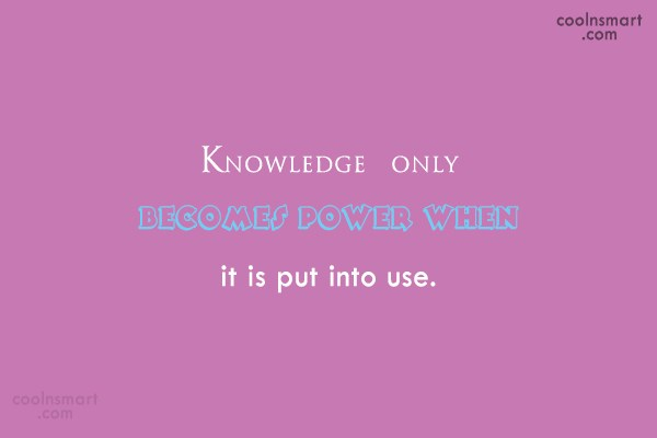 Power Quote: Knowledge only becomes power when it is...